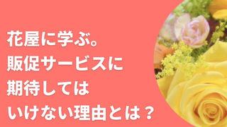 花屋に学ぶ。販促サービスに期待してはいけない理由とは?